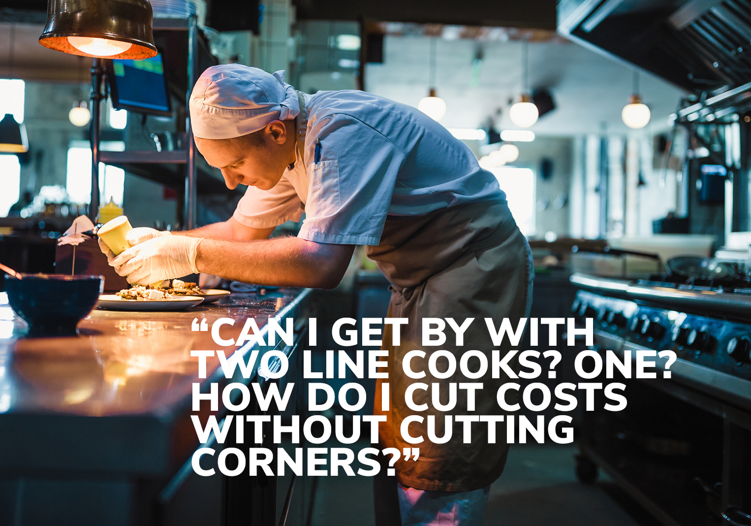 """Can I get by with two line cooks? One? How do I cut costs without cutting corners?"""